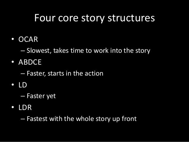 Four core story structures • OCAR – Slowest, takes time to work into the story  • ABDCE – Faster, starts in the action  • ...