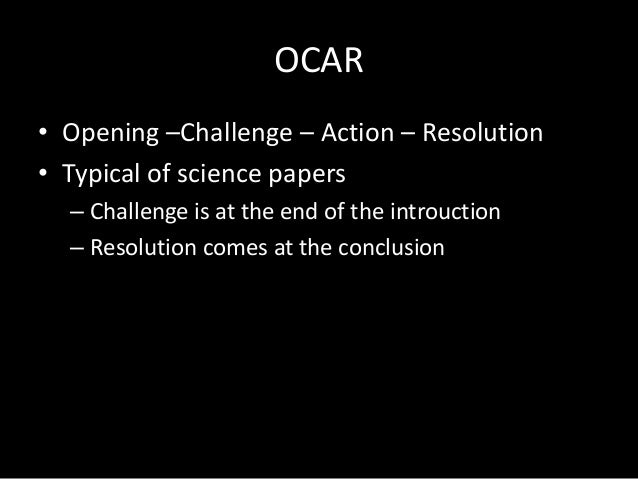 OCAR • Opening –Challenge – Action – Resolution • Typical of science papers – Challenge is at the end of the introuction –...