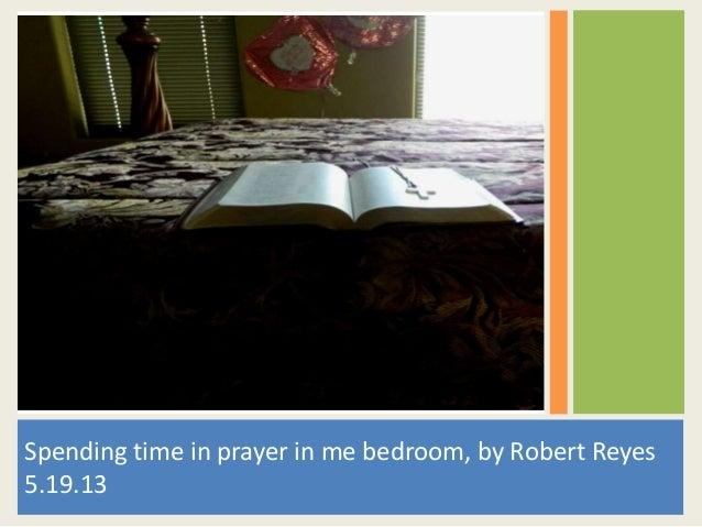 Spending time in prayer in me bedroom, by Robert Reyes5.19.13