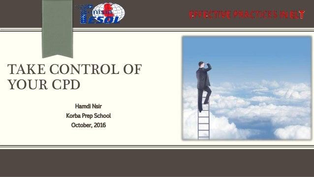 TAKE CONTROL OF YOUR CPD Hamdi Nsir Korba Prep School October, 2016