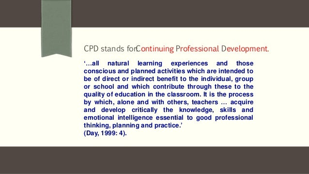 Definition CPD stands for: '…all natural learning experiences and those conscious and planned activities which are intende...