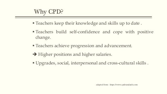 Why CPD?  Teachers keep their knowledge and skills up to date .  Teachers build self-confidence and cope with positive c...