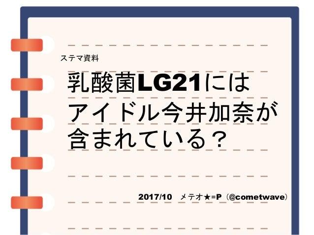 乳酸菌LG21には アイドル今井加奈が 含まれている? 2017/10 メテオ★≡P(@cometwave) ステマ資料