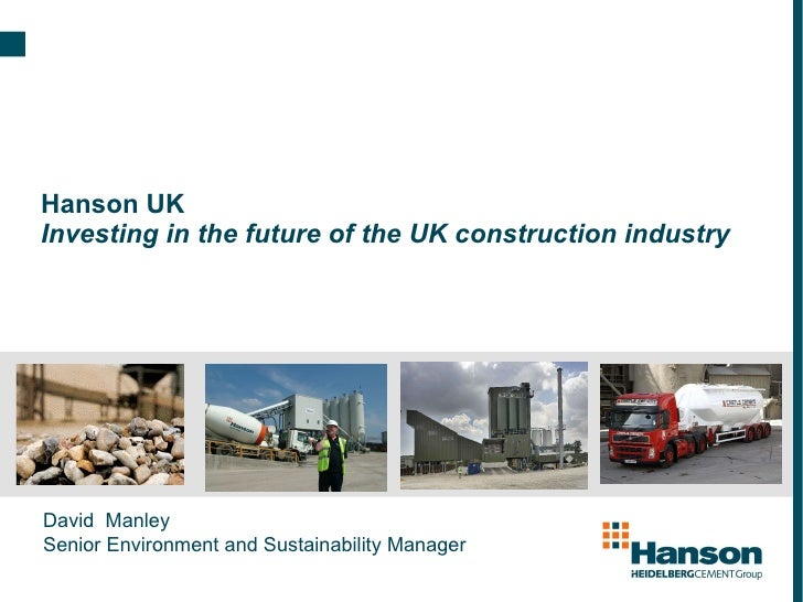 Hanson UK Investing in the future of the UK construction industry David  Manley  Senior Environment and Sustainability Man...