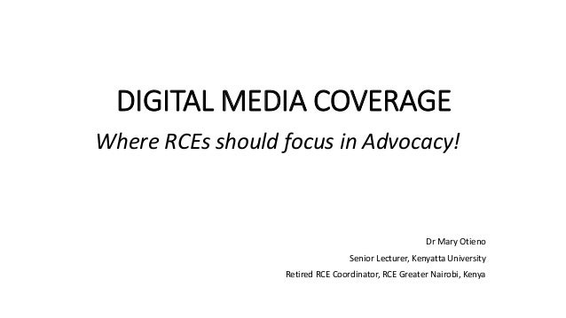 DIGITAL MEDIA COVERAGE Where RCEs should focus in Advocacy! Dr Mary Otieno Senior Lecturer, Kenyatta University Retired RC...
