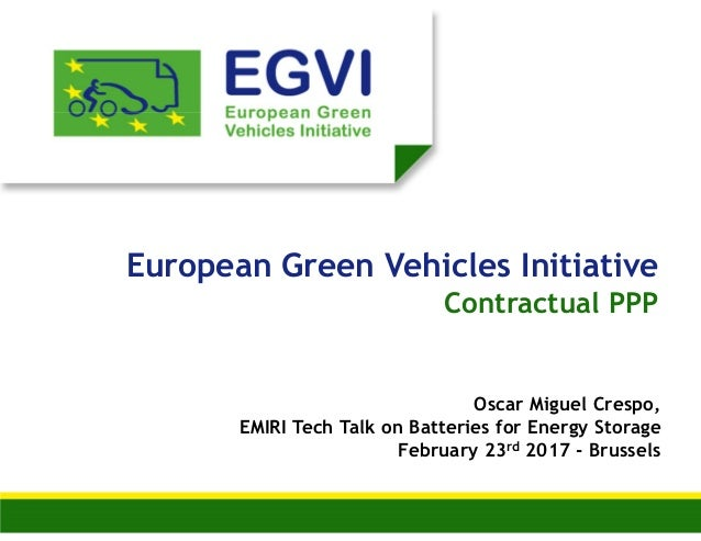 European Green Vehicles Initiative Contractual PPP Oscar Miguel Crespo, EMIRI Tech Talk on Batteries for Energy Storage Fe...