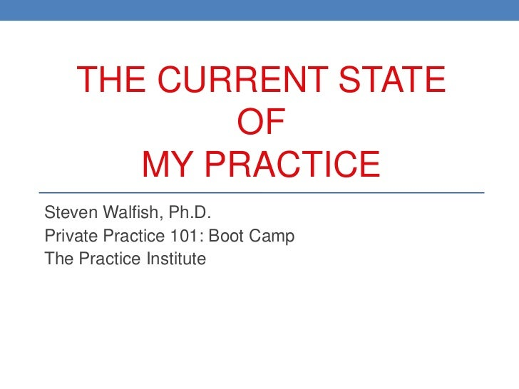THE CURRENT STATE          OF      MY PRACTICESteven Walfish, Ph.D.Private Practice 101: Boot CampThe Practice Institute