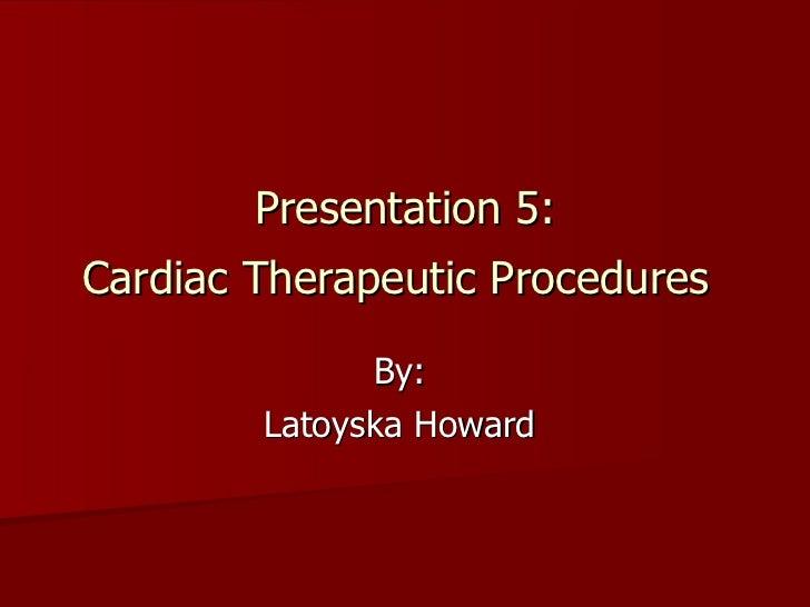 Presentation 5: Cardiac Therapeutic Procedures   By:  Latoyska Howard