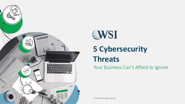 © 2018 WSI. All rights reserved. Your Business Can't Afford to Ignore 5 Cybersecurity Threats