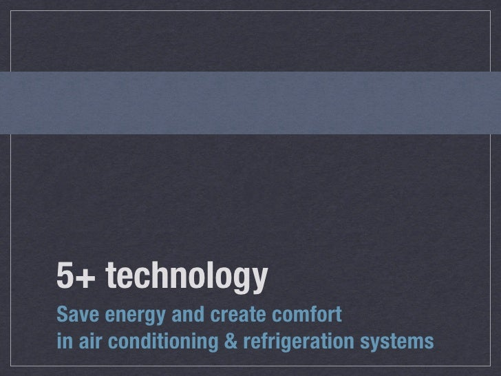 5+ technologySave energy and create comfortin air conditioning & refrigeration systems