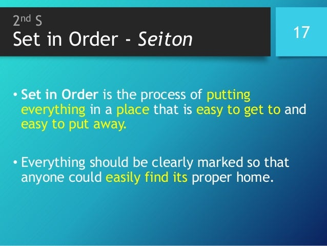 2nd S Set in Order - Seiton 17 • Set in Order is the process of putting everything in a place that is easy to get to and e...