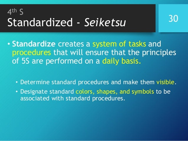 4th S Standardized - Seiketsu 30 • Standardize creates a system of tasks and procedures that will ensure that the principl...