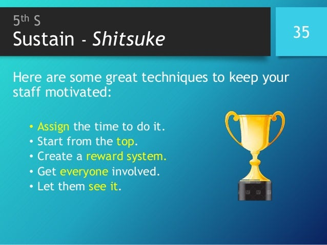 5th S Sustain - Shitsuke 35 Here are some great techniques to keep your staff motivated: • Assign the time to do it. • Sta...