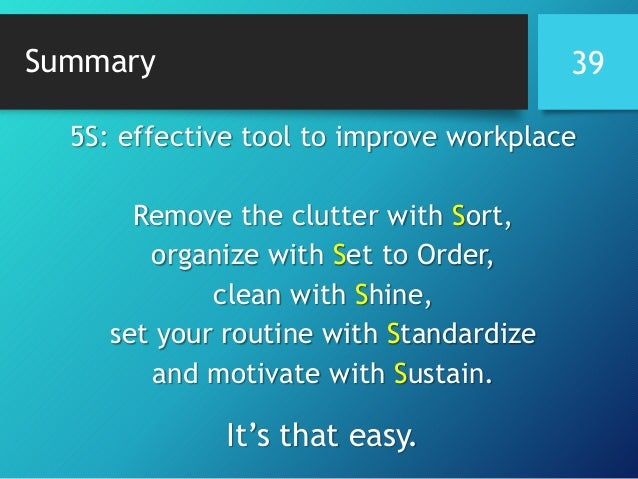 Summary 5S: effective tool to improve workplace Remove the clutter with Sort, organize with Set to Order, clean with Shine...