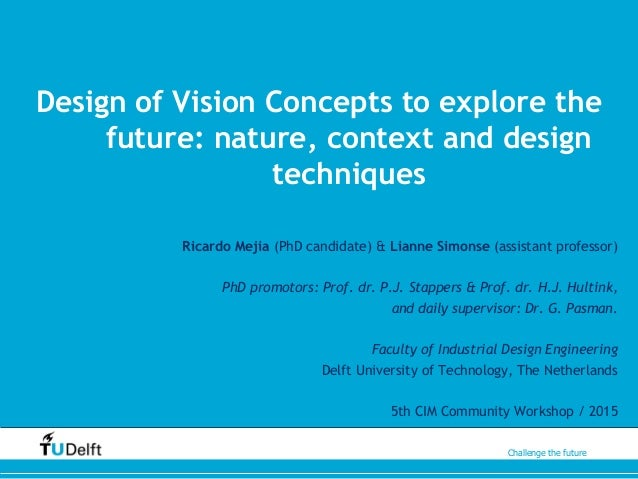 Challenge the future Design of Vision Concepts to explore the future: nature, context and design techniques Ricardo Mejia ...