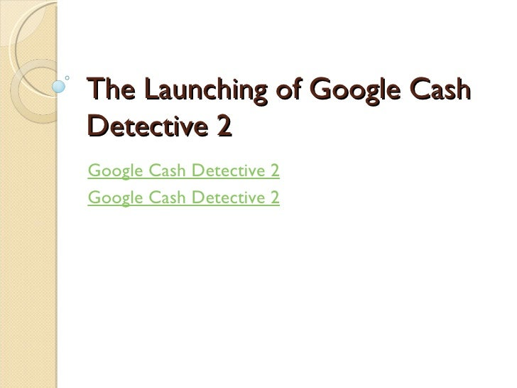 The Launching of Google Cash Detective 2 Google Cash Detective 2 Google Cash Detective 2