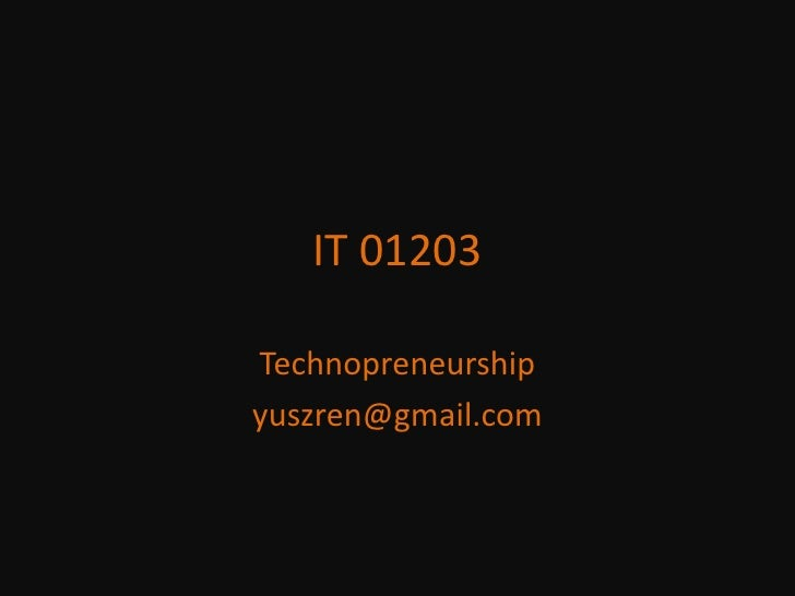 IT 01203<br />Technopreneurship<br />yuszren@gmail.com<br />