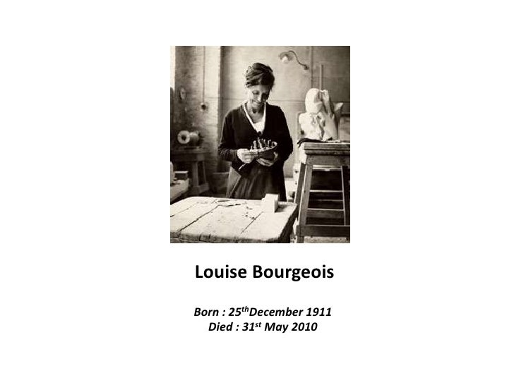 Louise Bourgeois  Born : 25thDecember 1911 Died : 31st May 2010