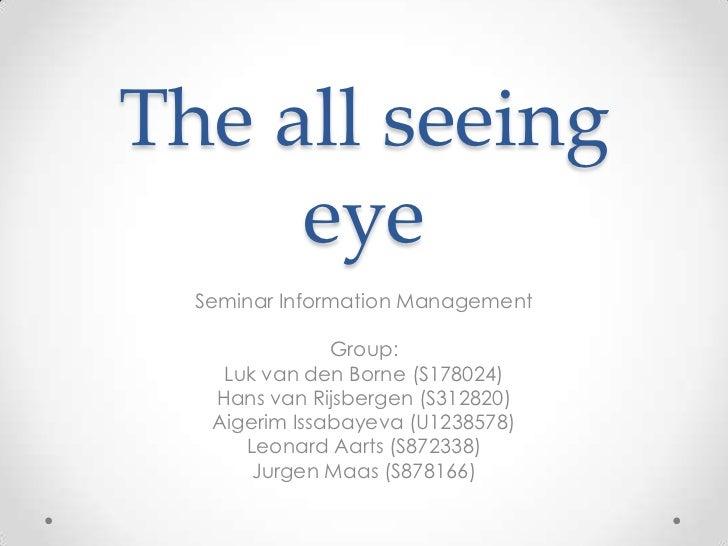 The all seeing eye<br />Seminar Information Management<br />Group:<br />Luk van den Borne (S178024)<br />Hans van Rijsberg...