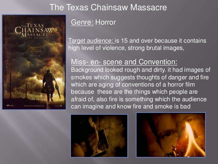 The Texas Chainsaw Massacre     Genre: Horror    Target audience: is 15 and over because it contains    high level of viol...