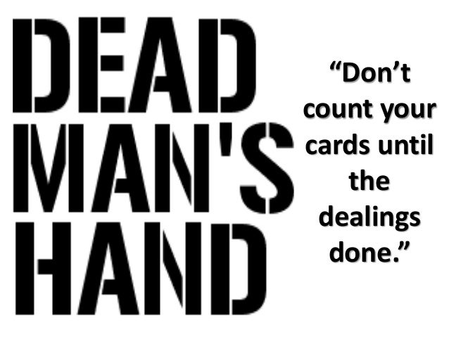 """""""Don't count your cards until the dealings done."""""""