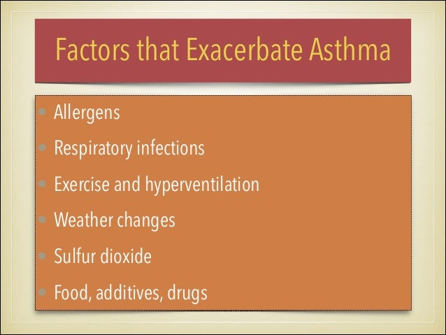 Factors that Exacerbate Asthma • Allergens • Respiratory infections • Exercise and hyperventilation • Weather changes • Su...