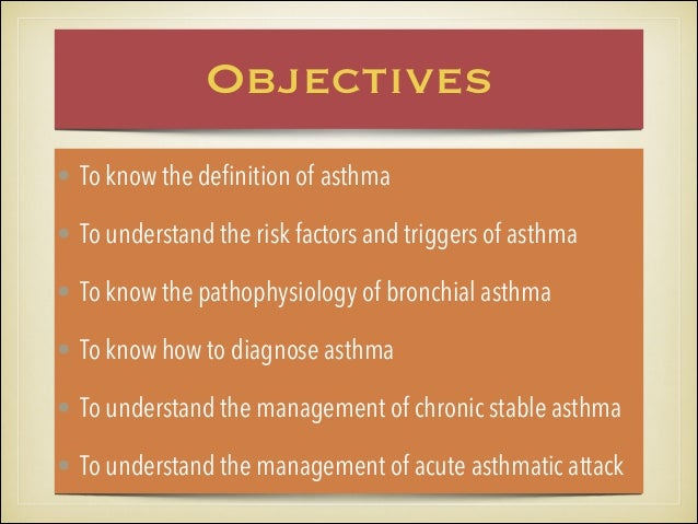 Objectives • To know the definition of asthma • To understand the risk factors and triggers of asthma • To know the pathop...