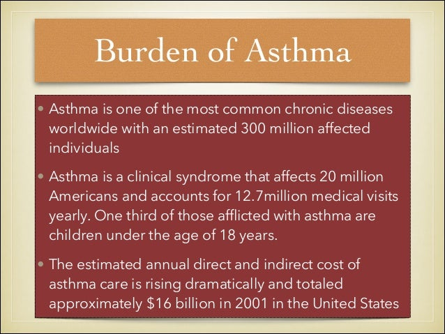 Burden of Asthma • Asthma is one of the most common chronic diseases worldwide with an estimated 300 million affected indi...