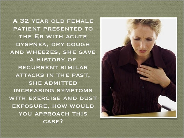 A 32 year old female patient presented to the Er with acute dyspnea, dry cough and wheezes, she gave a history of recurren...