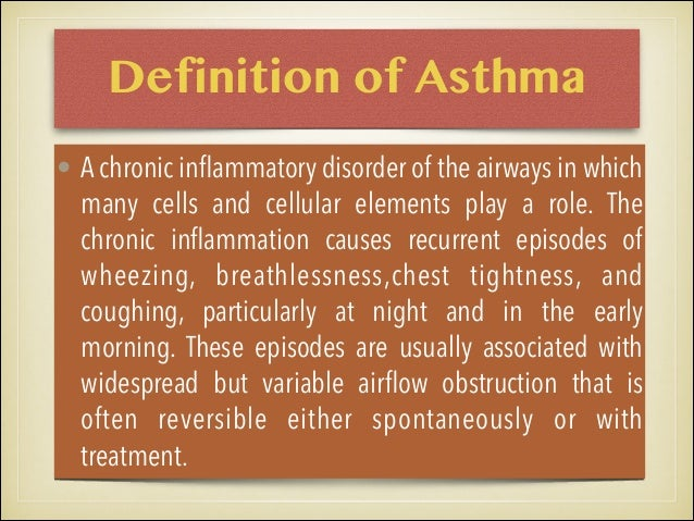 Definition of Asthma • A chronic inflammatory disorder of the airways in which many cells and cellular elements play a role...