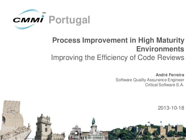 Portugal Process Improvement in High Maturity Environments Improving the Efficiency of Code Reviews André Ferreira Softwar...