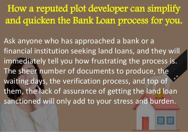 How a reputed plot developer can simplify and quicken the Bank Loan process for you. Ask anyone who has approached a bank ...