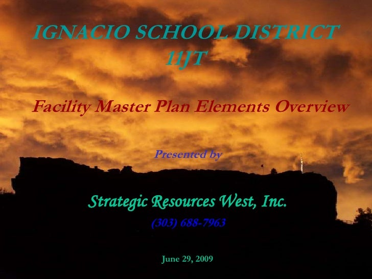 IGNACIO SCHOOL DISTRICT 11JT<br />Facility Master Plan Elements Overview<br />Presented by<br />Strategic Resources West, ...