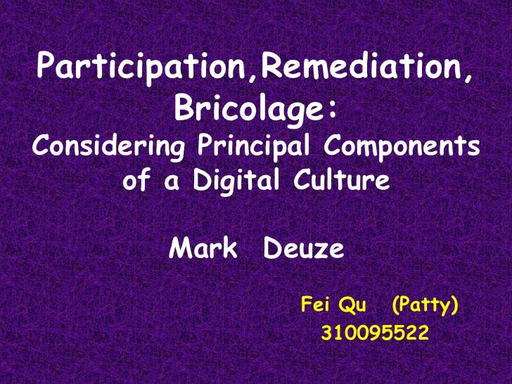 Participation,Remediation,Bricolage: Considering Principal Components of a Digital CultureMark  Deuze<br /> Fei Qu   (Patt...