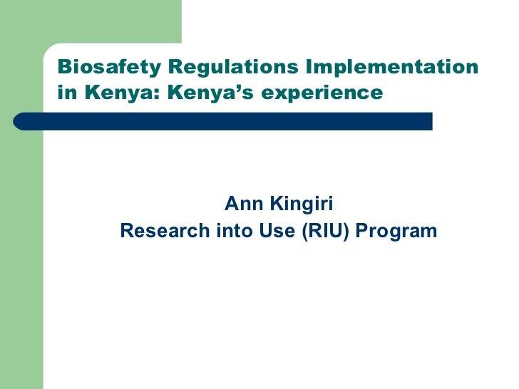 Biosafety Regulations Implementation in Kenya: Kenya's experience <ul><li>Ann Kingiri </li></ul><ul><li>Research into Use ...