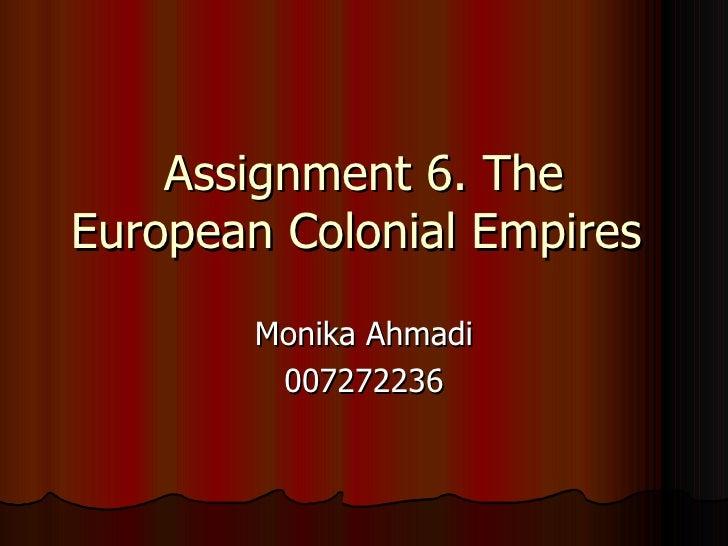 Assignment 6. The European Colonial Empires         Monika Ahmadi          007272236
