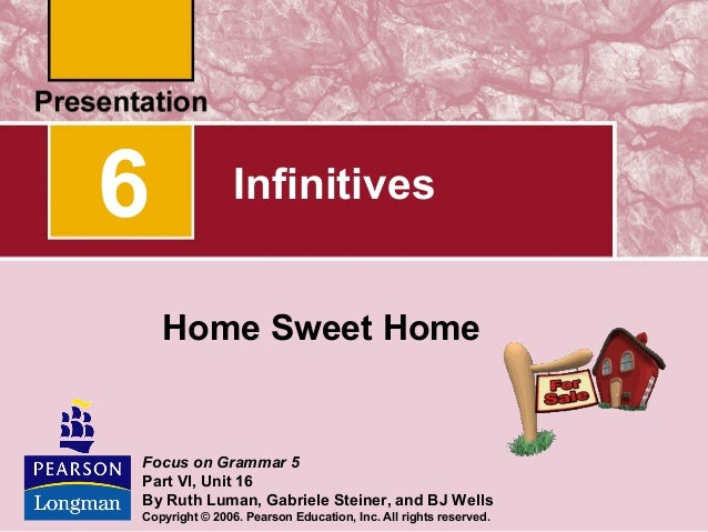 6  Infinitives Home Sweet Home  Focus on Grammar 5 Part VI, Unit 16 By Ruth Luman, Gabriele Steiner, and BJ Wells Copyrigh...