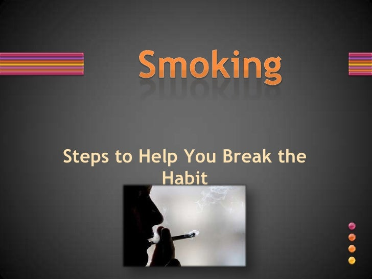 Steps to Help You Break the Habit<br />Smoking<br />