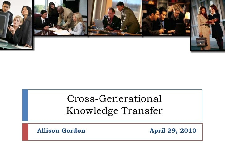 Cross-Generational Knowledge Transfer<br />Allison GordonApril 29, 2010 <br />