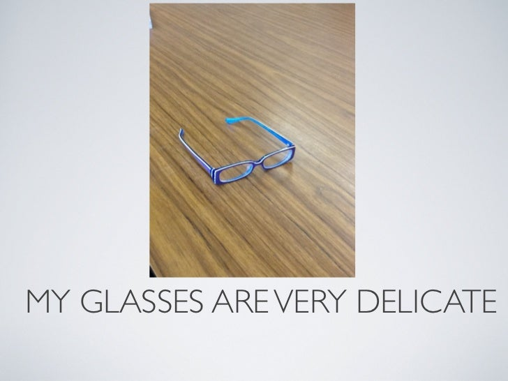 MY GLASSES ARE VERY DELICATE