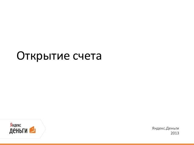 Открытие счета                 Яндекс.Деньги                          2013