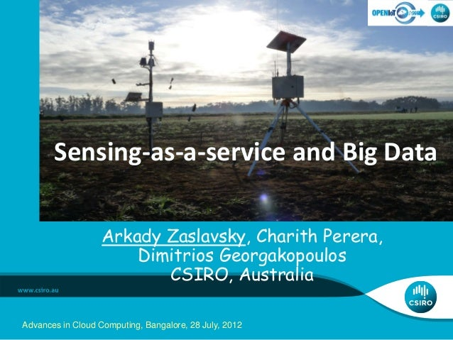 Arkady Zaslavsky, Charith Perera, Dimitrios Georgakopoulos CSIRO, Australia Sensing-as-a-service and Big Data Advances in ...