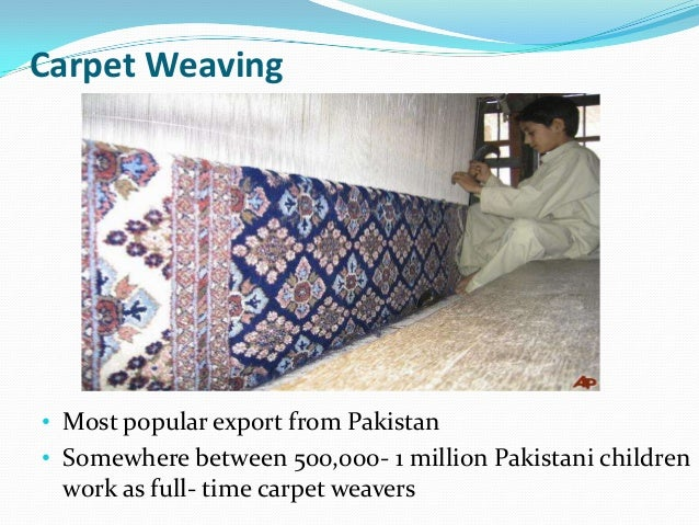 the issues of child labor in the carpet and soccer ball industry in pakistan Themselves during recent weeks, the unpleasant details of several high profile cases have been brought to the attention of the amer- ican public an article in this month's edition of life magazine includes pic- tures of children making carpet , surgical instruments, and soccer balls in india and pakistan.