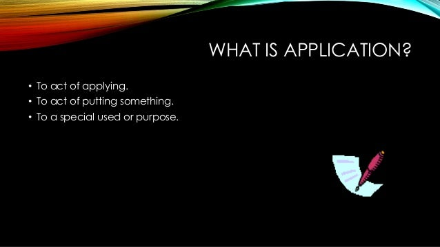 WHAT IS APPLICATION? • To act of applying. • To act of putting something. • To a special used or purpose.