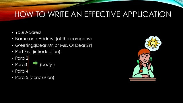 HOW TO WRITE AN EFFECTIVE APPLICATION • Your Address • Name and Address (of the company) • Greetings(Dear Mr. or Mrs. Or D...