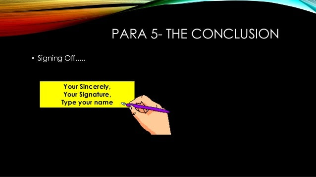 PARA 5- THE CONCLUSION • Signing Off..... Your Sincerely, Your Signature, Type your name