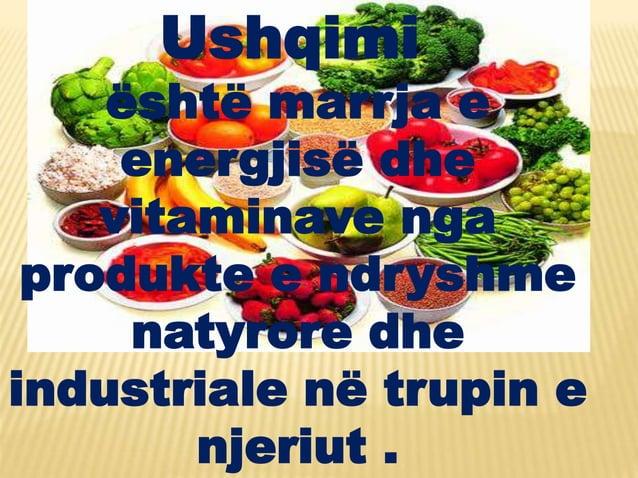 Ushqimi është marrja e energjisë dhe vitaminave nga produkte e ndryshme natyrore dhe industriale në trupin e njeriut .