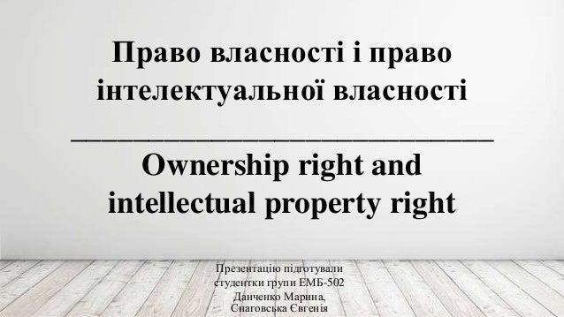 Право власності і право інтелектуальної власності ___________________________ Ownership right and intellectual property ri...