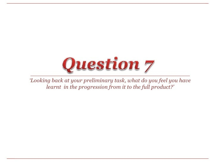 Question 7<br />'Looking back at your preliminary task, what do you feel you have learnt  in the progression from it to th...