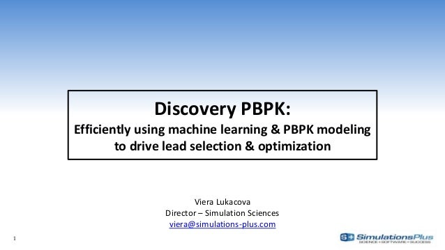 Discovery PBPK: Efficiently using machine learning & PBPK modeling to drive lead selection & optimization Viera Lukacova D...